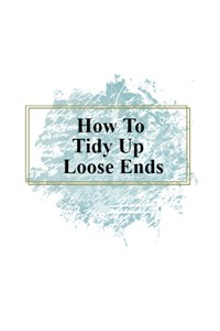 How To Tidy Up Loose Ends