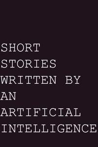 Short Stories written by an Artificial Intelligence