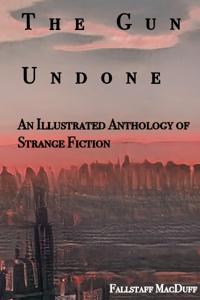 The Gun Undone: An Illustrated Anthology of Strange Fiction