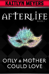 Afterlife Book 3: Only A Mother Could Love