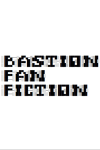 Bastion Fan Fiction
