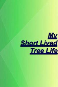 My Short Lived Tree Life