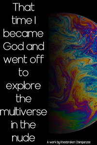 That time I became God and went off to explore the multiverse in the nude